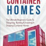Shipping Container Homes: The Ultimate Beginners Guide To Designing, Building & Investing In Shipping Container Homes (Prefab, Shipping Container Homes For Beginners, Tiny House Living)