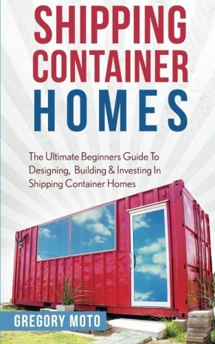 shipping container homes the ultimate beginners guide to designing building investing in shipping container homes prefab shipping container homes for beginners tiny house living - Shipping Container Homes: The Ultimate Beginners Guide To Designing, Building & Investing In Shipping Container Homes (Prefab, Shipping Container Homes For Beginners, Tiny House Living)